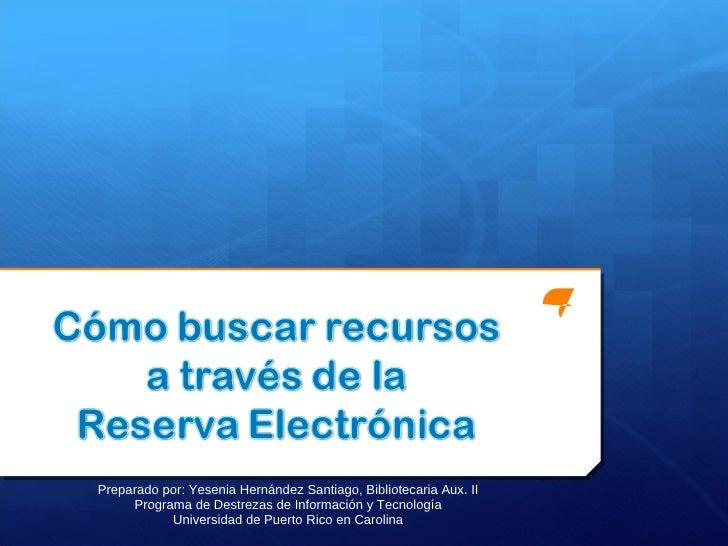 Preparado por: Yesenia Hernández Santiago, Bibliotecaria Aux. II Programa de Destrezas de Información y Tecnología Univers...