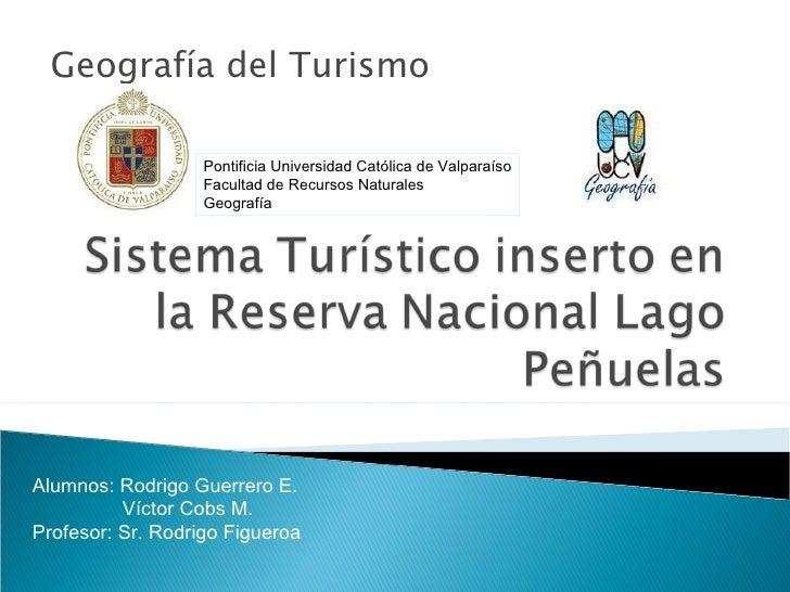 Geografía del Turismo <ul><li>Alumnos: Rodrigo Guerrero E. </li></ul><ul><ul><ul><li>Víctor Cobs M. </li></ul></ul></ul><u...
