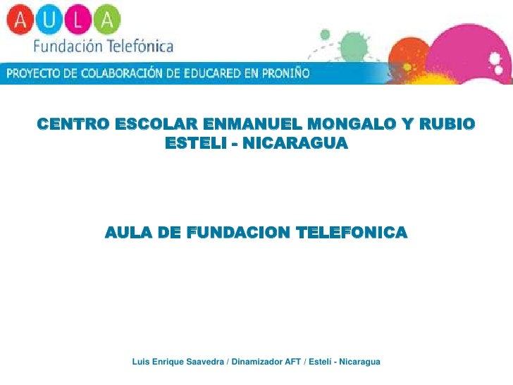CENTRO ESCOLAR ENMANUEL MONGALO Y RUBIO<br />ESTELI - NICARAGUA<br />AULA DE FUNDACION TELEFONICA<br />Luis Enrique Saaved...