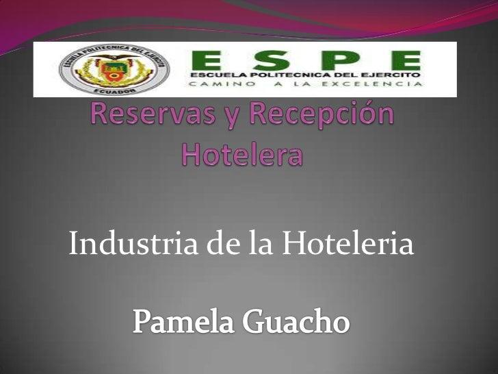 Reservas y Recepción Hotelera<br />Industria de la Hoteleria<br />Pamela Guacho<br />