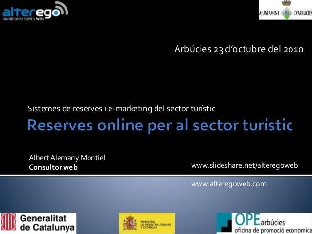 Sistemes de reserves i e-marketing del sector turístic Arbúcies 23 d'octubre del 2010 www.slideshare.net/alteregoweb www.a...
