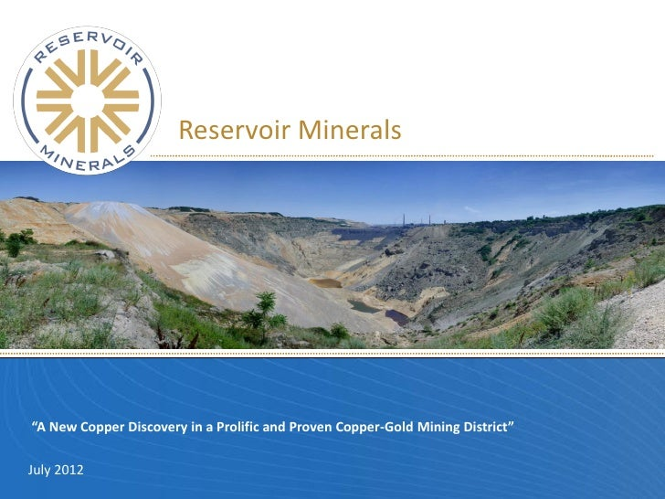 """Reservoir Minerals""""A New Copper Discovery in a Prolific and Proven Copper-Gold Mining District""""July 2012"""