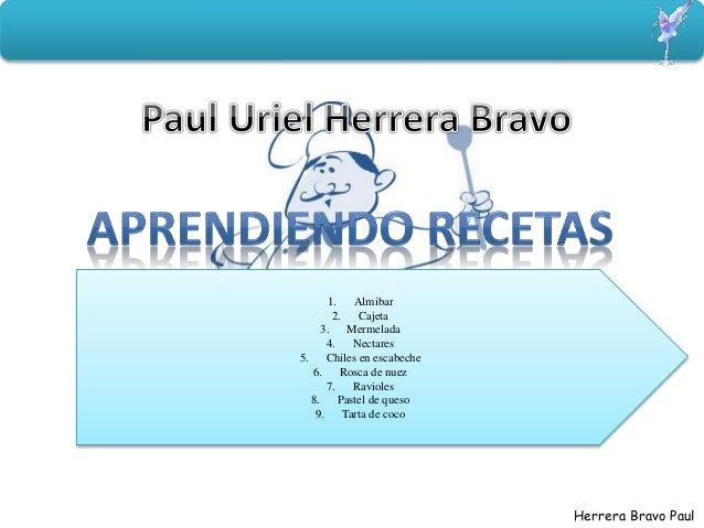 Herrera Bravo Paul 1. Almibar 2. Cajeta 3. Mermelada 4. Nectares 5. Chiles en escabeche 6. Rosca de nuez 7. Ravioles 8. Pa...