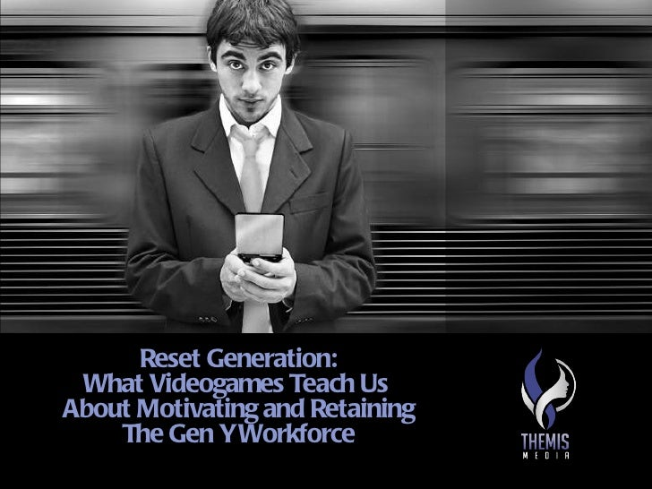 Reset Generation: What Videogames Teach UsAbout Motivating and Retaining    The Gen Y Workforce