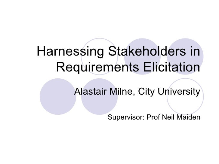 Harnessing Stakeholders in Requirements Elicitation Alastair Milne, City University Supervisor: Prof Neil Maiden