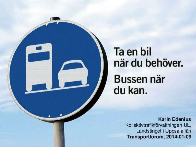 Karin Edenius Kollektivtrafikförvaltningen UL, Landstinget i Uppsala län Transportforum, 2014-01-09