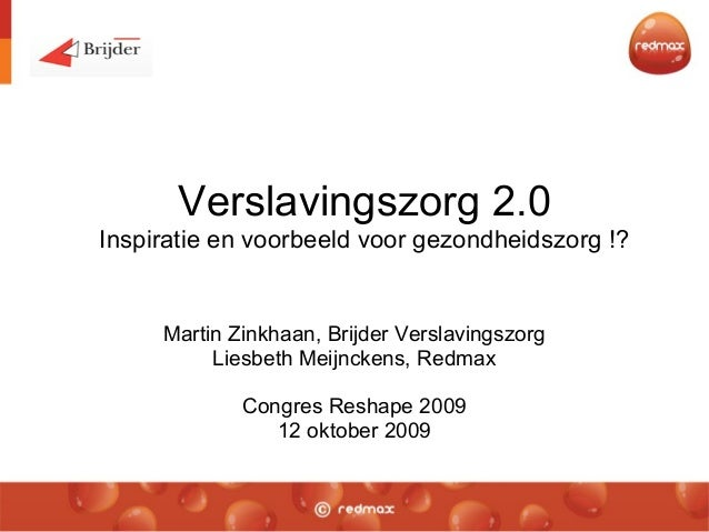 Verslavingszorg 2.0 Inspiratie en voorbeeld voor gezondheidszorg !? Martin Zinkhaan, Brijder Verslavingszorg Liesbeth Meij...