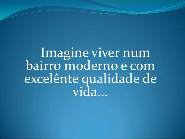 Imagine viver numbairro moderno e comexcelênte qualidade de        vida...