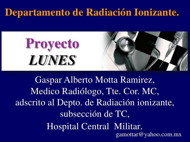 Departamento de Radiación Ionizante.    Proyecto    LUNES       Gaspar Alberto Motta Ramirez,      Medico Radiólogo, Tte. ...