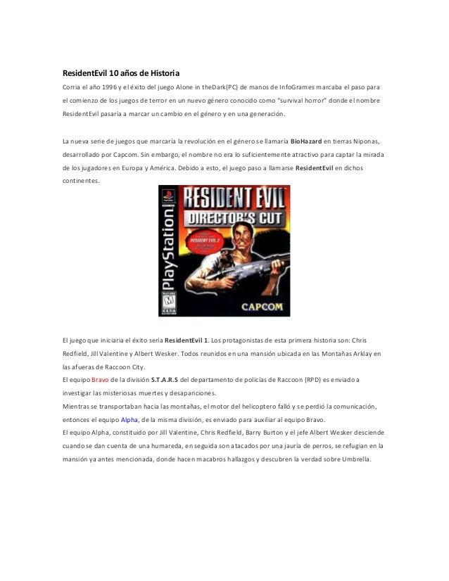 ResidentEvil 10 años de Historia Corria el año 1996 y el éxito del juego Alone in theDark(PC) de manos de InfoGrames marca...