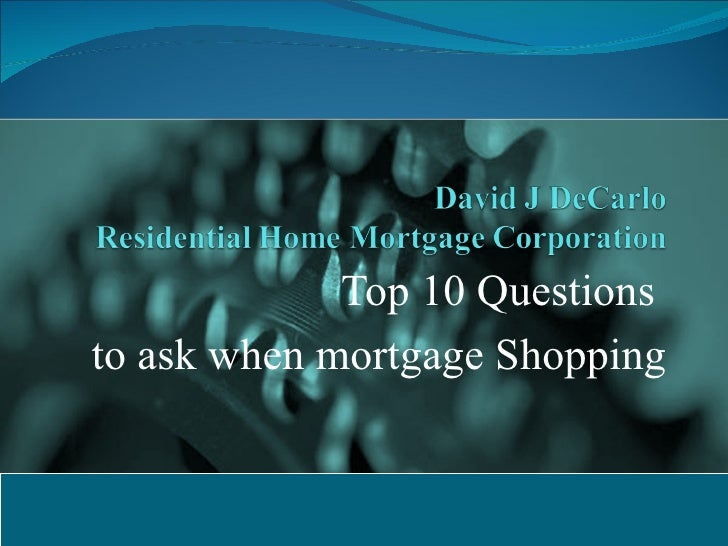 Top 10 Questions  to ask when mortgage Shopping