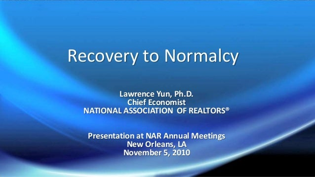 Recovery to Normalcy Lawrence Yun, Ph.D. Chief Economist NATIONAL ASSOCIATION OF REALTORS® Presentation at NAR Annual Meet...