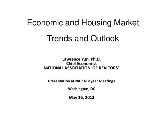 Economic and Housing MarketTrends and OutlookLawrence Yun, Ph.D.Chief EconomistNATIONAL ASSOCIATION OF REALTORS®Presentati...