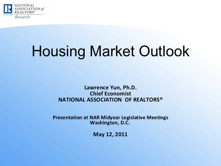 Housing Market Outlook Lawrence Yun, Ph.D. Chief Economist NATIONAL ASSOCIATION  OF REALTORS® Presentation at NAR Midyear ...