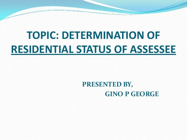 TOPIC: DETERMINATION OFRESIDENTIAL STATUS OF ASSESSEE            PRESENTED BY,                 GINO P GEORGE
