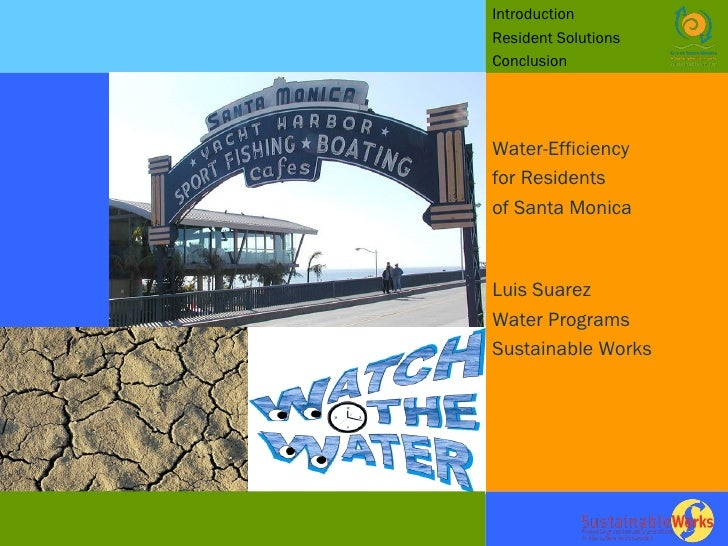 Introduction  Resident Solutions Conclusion Water-Efficiency for Residents  of Santa Monica Luis Suarez  Water Programs Su...