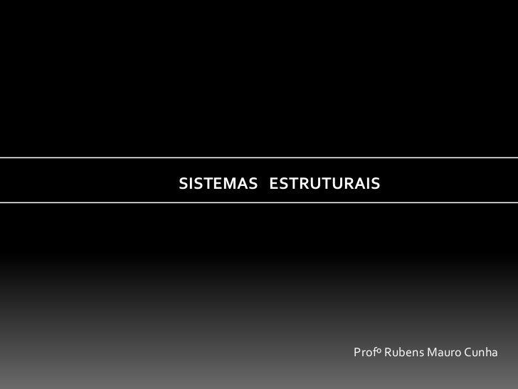 SISTEMAS ESTRUTURAIS                 Profº Rubens Mauro Cunha