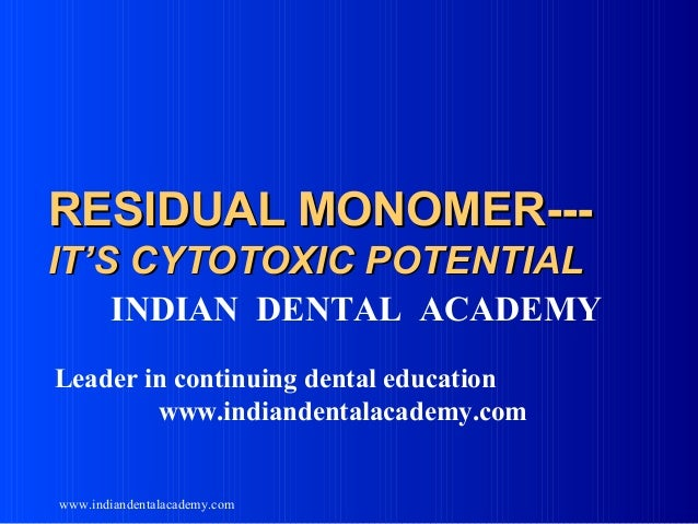 RESIDUAL MONOMER--IT'S CYTOTOXIC POTENTIAL INDIAN DENTAL ACADEMY Leader in continuing dental education www.indiandentalaca...