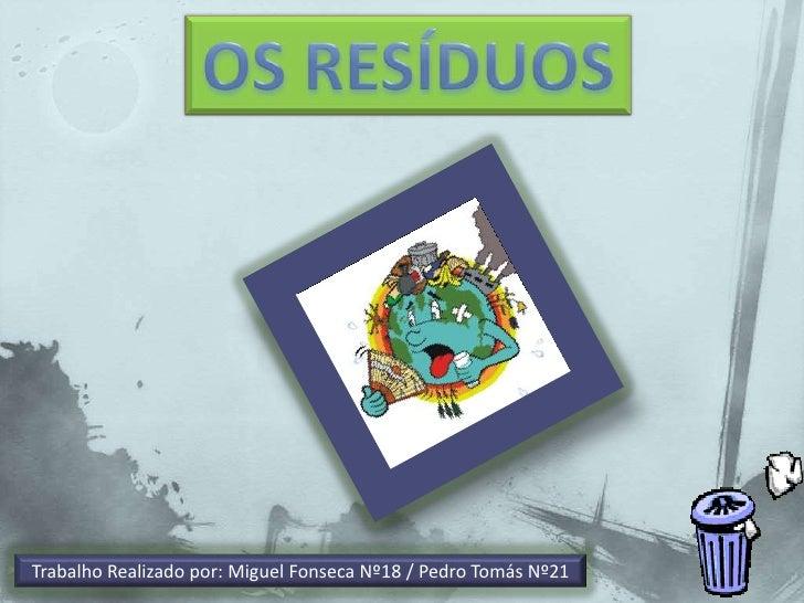 OS RESÍDUOS<br />Trabalho Realizado por: Miguel Fonseca Nº18 / Pedro Tomás Nº21<br />