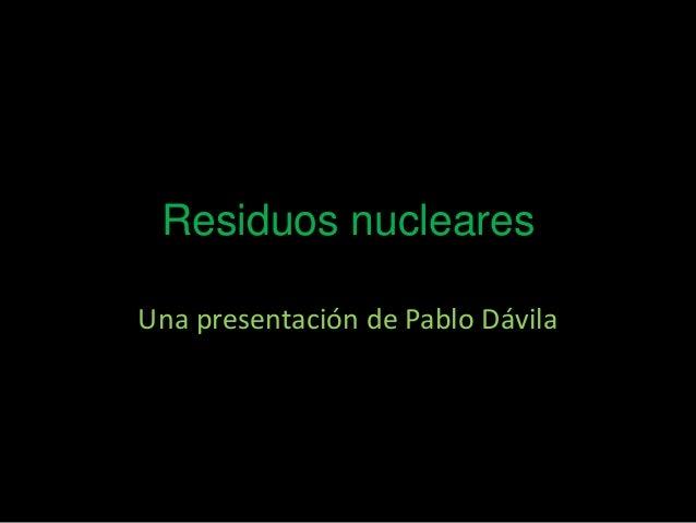Residuos nucleares Una presentación de Pablo Dávila
