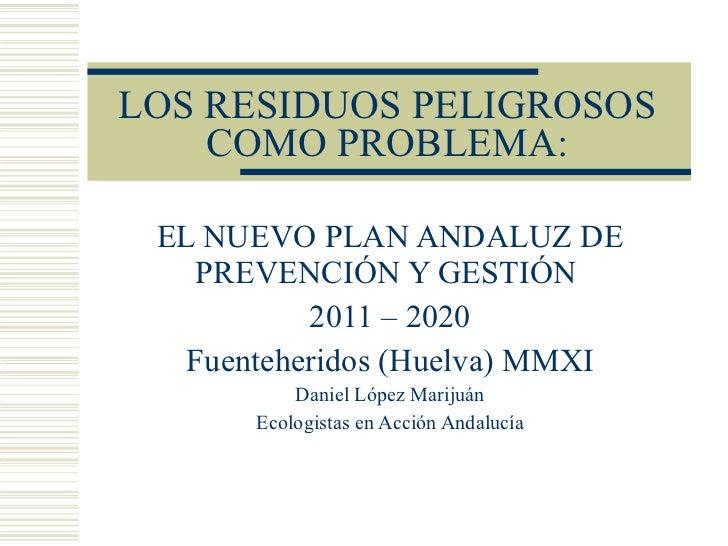 LOS RESIDUOS PELIGROSOS COMO PROBLEMA: EL NUEVO PLAN ANDALUZ DE PREVENCIÓN Y GESTIÓN  2011 – 2020 Fuenteheridos (Huelva) M...
