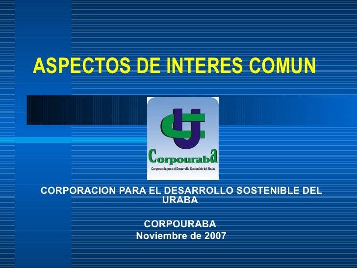 ASPECTOS DE INTERES COMUN CORPORACION PARA EL DESARROLLO SOSTENIBLE DEL URABA  CORPOURABA  Noviembre de 2007