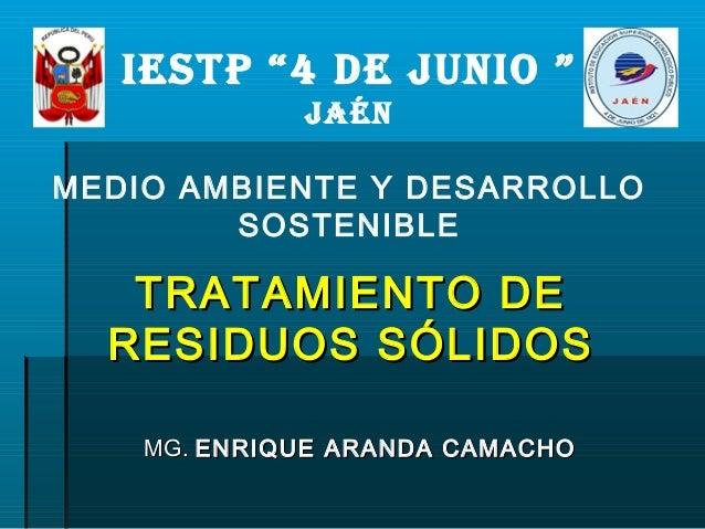 """IESTP """"4 DE JUNIO """" JAÉN MEDIO AMBIENTE Y DESARROLLO SOSTENIBLE MG.MG. ENRIQUE ARANDA CAMACHOENRIQUE ARANDA CAMACHO TRATAM..."""