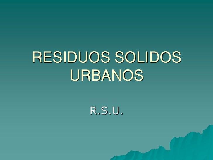 RESIDUOS SOLIDOS URBANOS<br />R.S.U.<br />