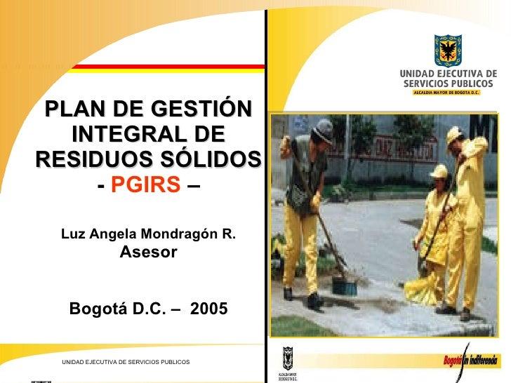PLAN DE GESTIÓN INTEGRAL DE RESIDUOS SÓLIDOS  -  PGIRS  –  Luz Angela Mondragón R. Asesor Bogotá D.C. –  2005
