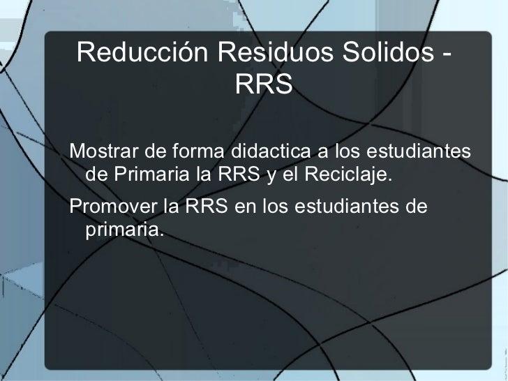 Reducción Residuos  Solidos - RRS <ul><li>Mostrar de forma didactica a los estudiantes de Primaria la RRS y el Reciclaje.