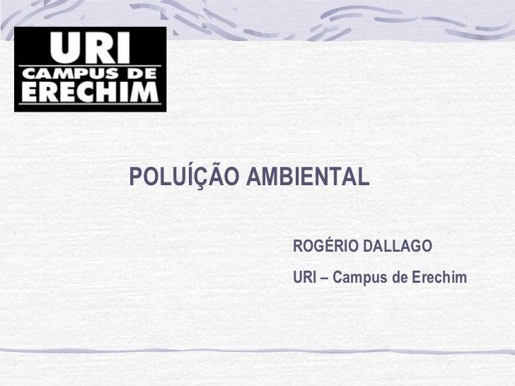 POLUÍÇÃO AMBIENTAL            ROGÉRIO DALLAGO            URI – Campus de Erechim