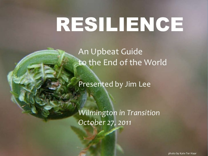 RESILIENCE An Upbeat Guide to the End of the World Presented by Jim Lee Wilmington in Transition October 27, 2011         ...