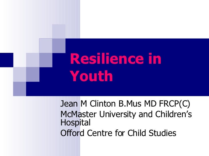 Resilience in Youth Jean M Clinton B.Mus MD FRCP(C) McMaster University and Children's Hospital Offord Centre for Child St...