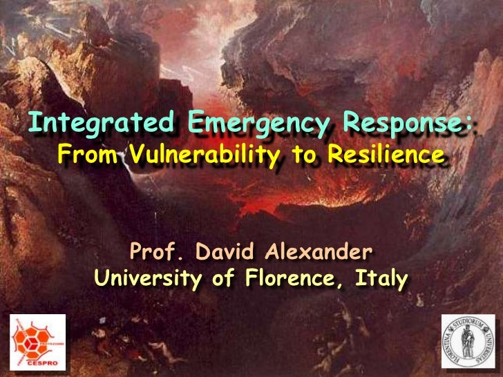 Integrated Emergency Response:<br />From Vulnerability to Resilience<br />Prof. David Alexander<br />University of Florenc...