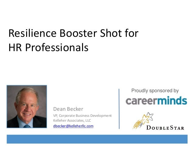 Resilience Booster Shot for HR Professionals  Proudly sponsored by  Dean Becker VP, Corporate Business Development Kellehe...