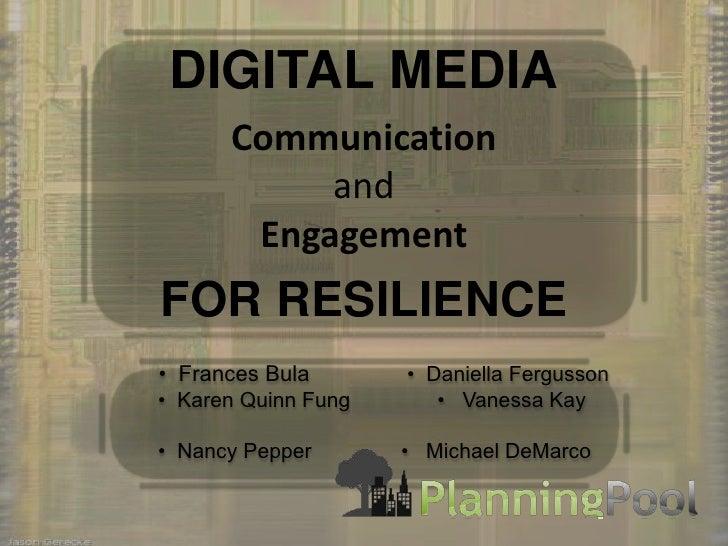 DIGITAL MEDIA<br />Communicationand Engagement<br />FOR RESILIENCE<br />  •  Frances Bula •  Daniella Fergusson<br />...
