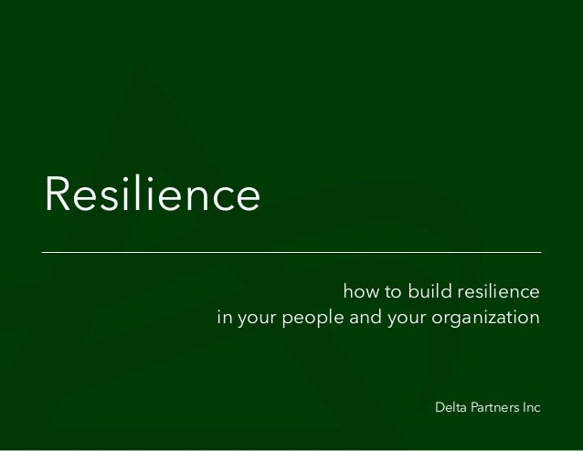 Resilience how to build resilience in your people and your organization Delta Partners Inc