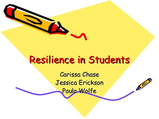 Resilience in StudentsResilience in Students Carissa ChaseCarissa Chase Jessica EricksonJessica Erickson Paula WolfePaula ...