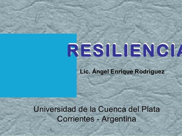 RESILIENCIARESILIENCIA Lic. Ángel Enrique Rodríguez RESILIENCIA Universidad de la Cuenca del Plata Corrientes - Argentina