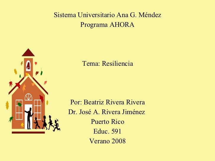 Sistema Universitario Ana G. Méndez Programa AHORA Tema: Resiliencia Por: Beatriz Rivera Rivera Dr. José A. Rivera Jiménez...