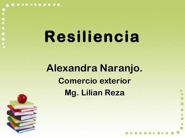 Resiliencia Alexandra Naranjo. Comercio exterior Mg. Lilian Reza