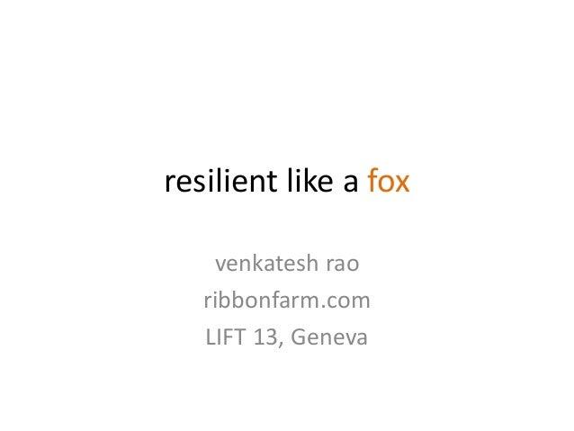 resilient like a fox    venkatesh rao   ribbonfarm.com   LIFT 13, Geneva