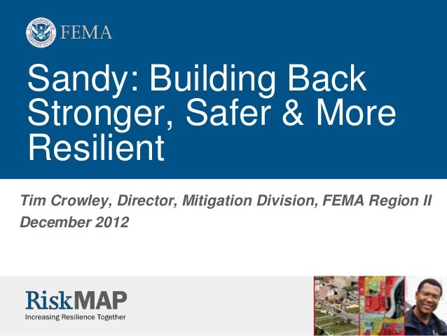 Sandy: Building Back Stronger, Safer & More ResilientTim Crowley, Director, Mitigation Division, FEMA Region IIDecember 2012