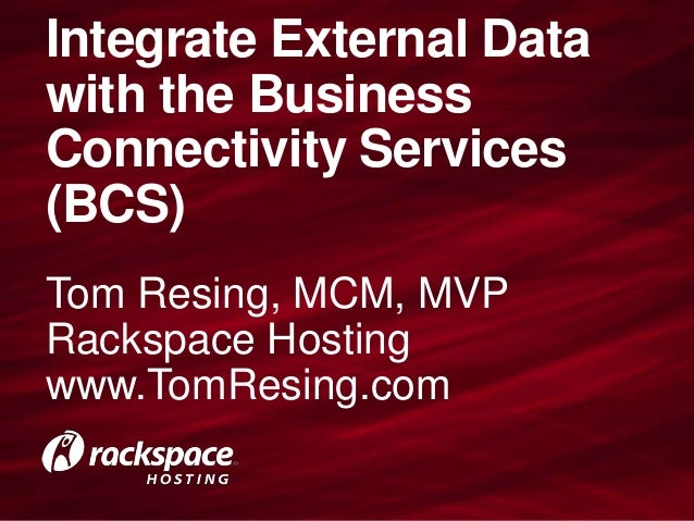 Integrate External Datawith the BusinessConnectivity Services(BCS)Tom Resing, MCM, MVPRackspace Hostingwww.TomResing.com