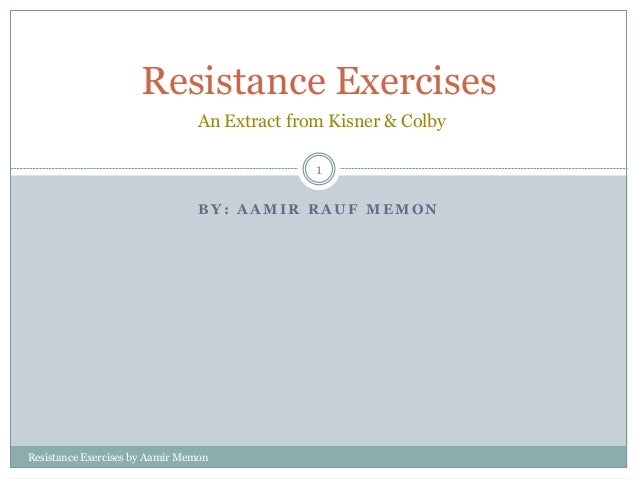 B Y : A A M I R R A U F M E M O N Resistance Exercises An Extract from Kisner & Colby 1 Resistance Exercises by Aamir Memon