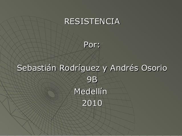 RESISTENCIARESISTENCIA Por:Por: Sebastián Rodríguez y Andrés OsorioSebastián Rodríguez y Andrés Osorio 9B9B MedellínMedell...
