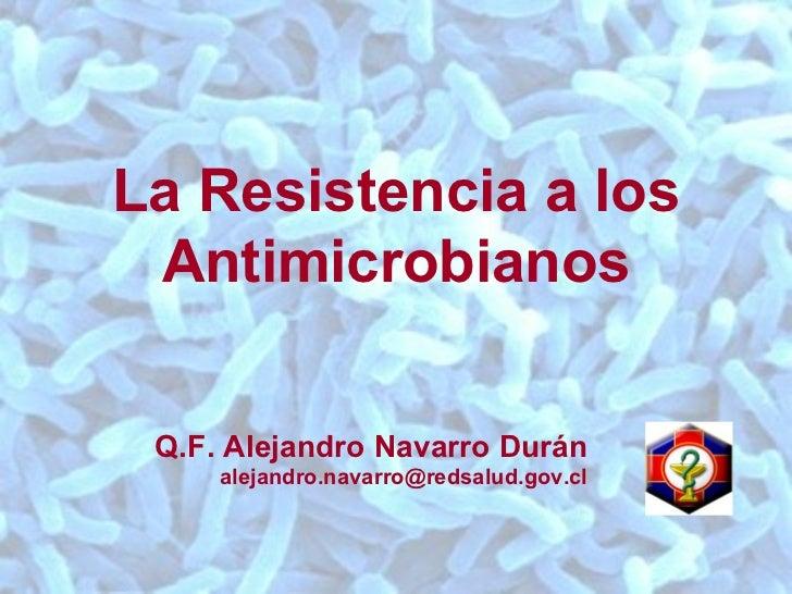 La Resistencia a los Antimicrobianos Q.F. Alejandro Navarro Durán [email_address]