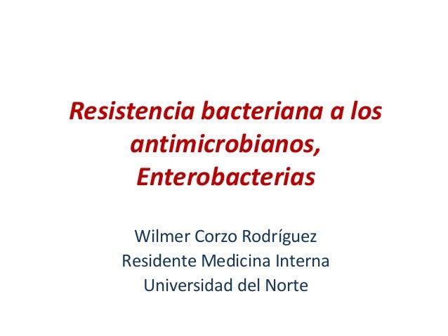 Resistencia bacteriana a losantimicrobianos,EnterobacteriasWilmer Corzo RodríguezResidente Medicina InternaUniversidad del...