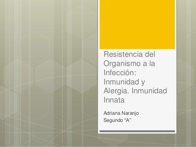 """Resistencia del  Organismo a la  Infección:  Inmunidad y  Alergia. Inmunidad  Innata  Adriana Naranjo  Segundo """"A"""""""