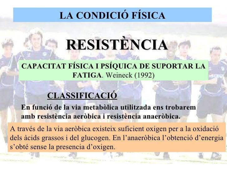 LA CONDICIÓ FÍSICA RESISTÈNCIA  CAPACITAT FÍSICA I PSÍQUICA DE SUPORTAR LA FATIGA . Weineck (1992) CLASSIFICACIÓ En funció...